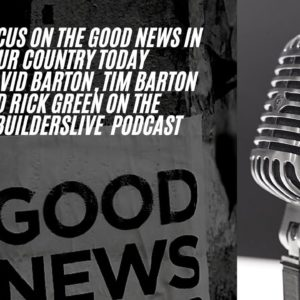 Let's Focus On The Good News In Our Country Today with David Barton, Tim Barton and Rick Green.