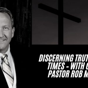 Discerning Truth In Our Times – With Special Guest - Pastor Rob McCoy