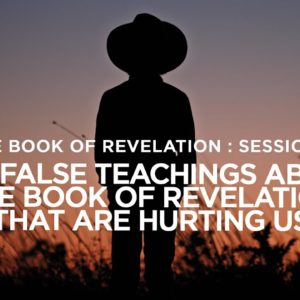 THE BOOK OF REVELATION // Session 8: The False Teachings About the BOR That Are Hurting Us