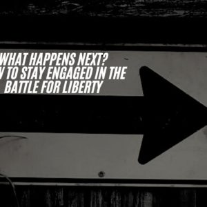 What Happens Next – How To Still Stay Engaged In The Battle For Liberty